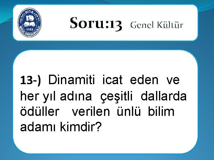 Soru: 13 Genel Kültür 13 -) Dinamiti icat eden ve her yıl adına