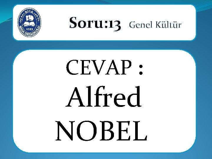 Soru: 13 Genel Kültür CEVAP : Alfred NOBEL