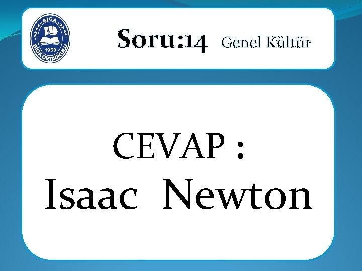 Soru: 14 Genel Kültür CEVAP : Isaac Newton