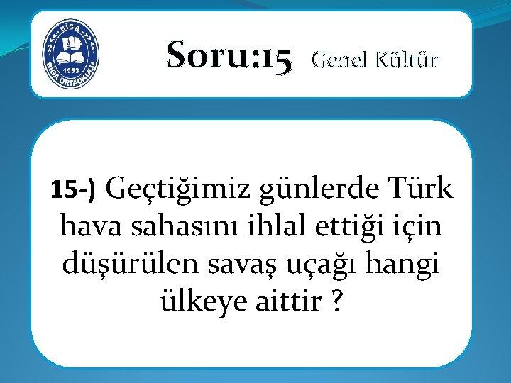 Soru: 15 Genel Kültür 15 -) Geçtiğimiz günlerde Türk hava sahasını ihlal ettiği