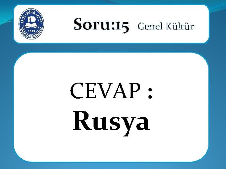 Soru: 15 Genel Kültür CEVAP : Rusya