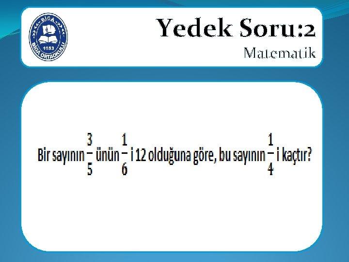 Yedek Soru: 2 Matematik