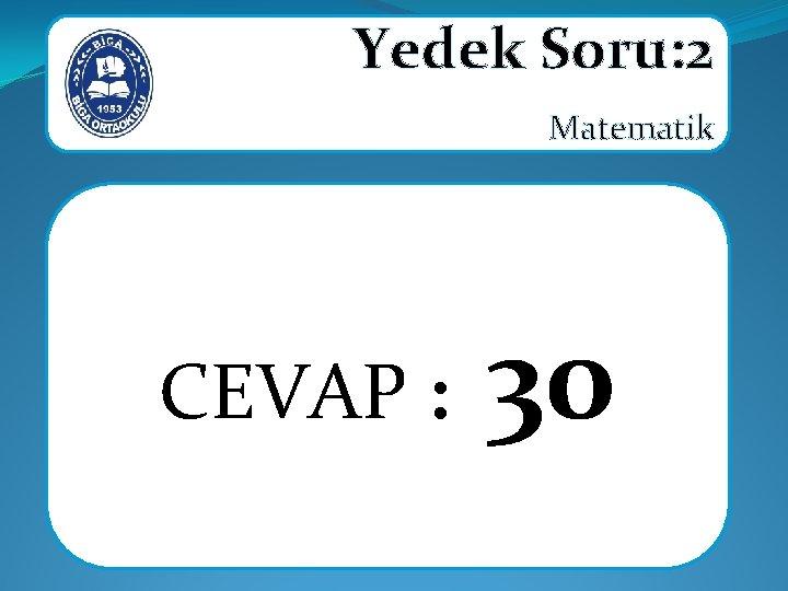 Yedek Soru: 2 Matematik CEVAP : 30