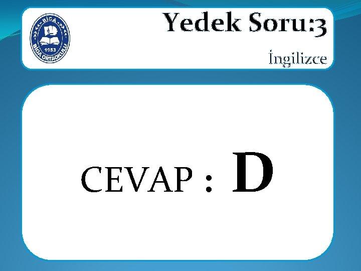 Yedek Soru: 3 İngilizce CEVAP : D