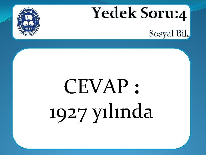 Yedek Soru: 4 Sosyal Bil. CEVAP : 1927 yılında