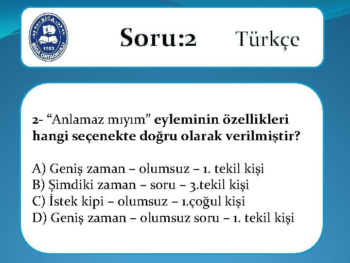 """Soru: 2 Türkçe 2 - """"Anlamaz mıyım"""" eyleminin özellikleri hangi seçenekte doğru olarak"""