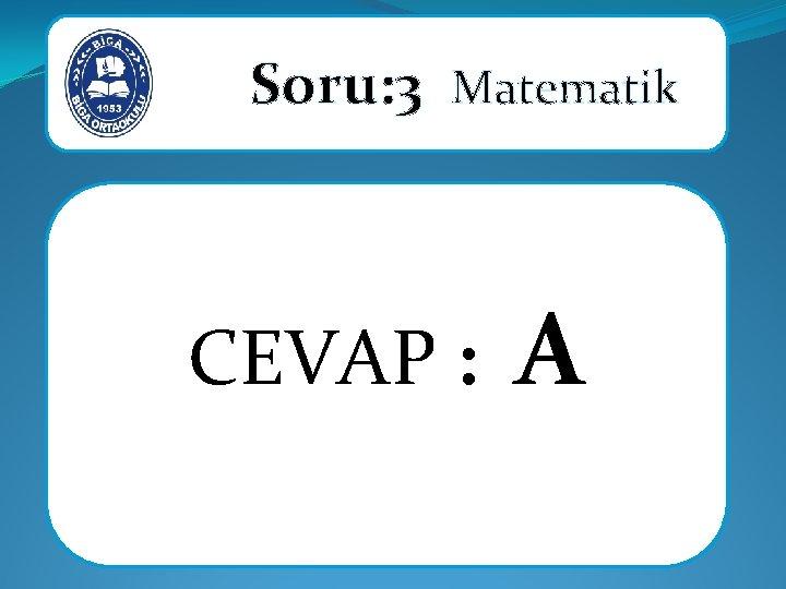 Soru: 3 Matematik CEVAP : A