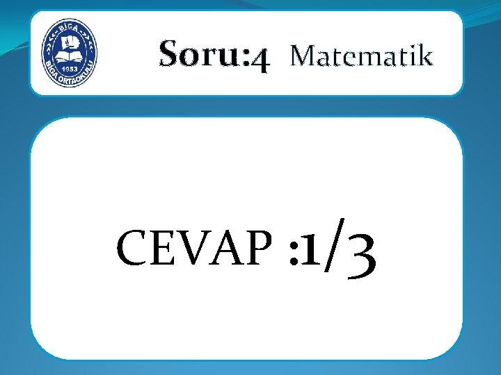 Soru: 4 Matematik CEVAP : 1/3