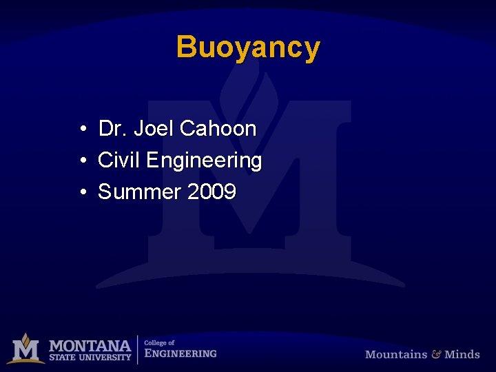 Buoyancy • • • Dr. Joel Cahoon Civil Engineering Summer 2009