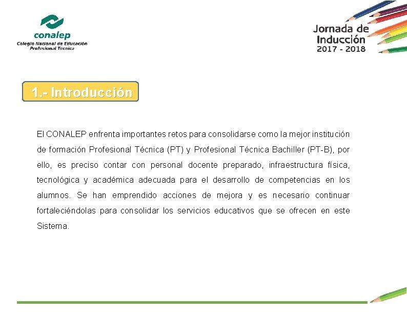 1. - Introducción El CONALEP enfrenta importantes retos para consolidarse como la mejor institución