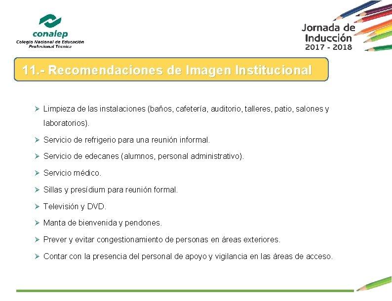 11. - Recomendaciones de Imagen Institucional Ø Limpieza de las instalaciones (baños, cafetería, auditorio,