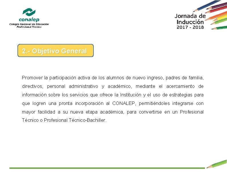 2. - Objetivo General Promover la participación activa de los alumnos de nuevo ingreso,