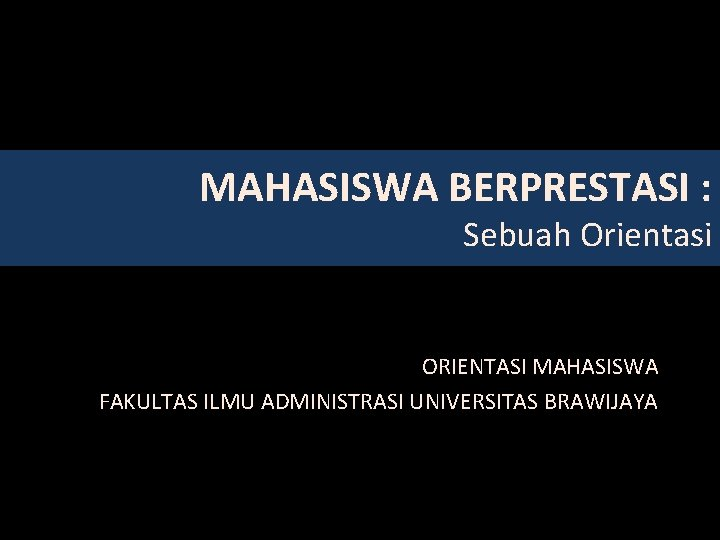 MAHASISWA BERPRESTASI : Sebuah Orientasi ORIENTASI MAHASISWA FAKULTAS ILMU ADMINISTRASI UNIVERSITAS BRAWIJAYA