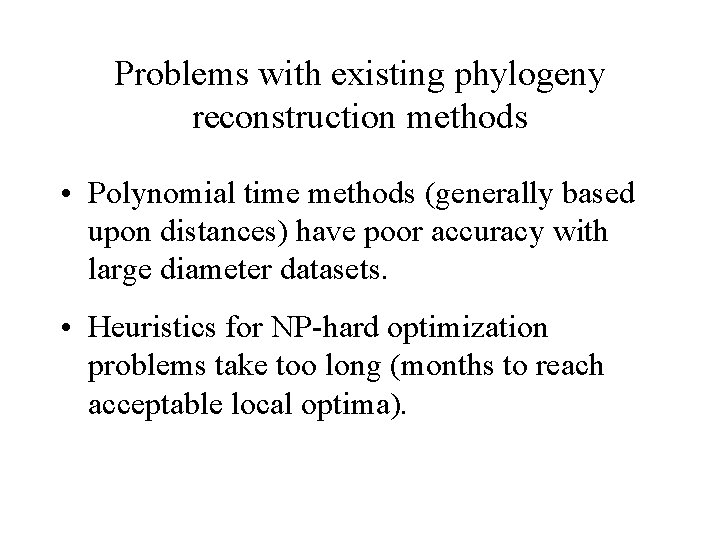 Problems with existing phylogeny reconstruction methods • Polynomial time methods (generally based upon distances)
