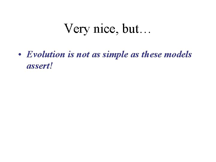 Very nice, but… • Evolution is not as simple as these models assert!