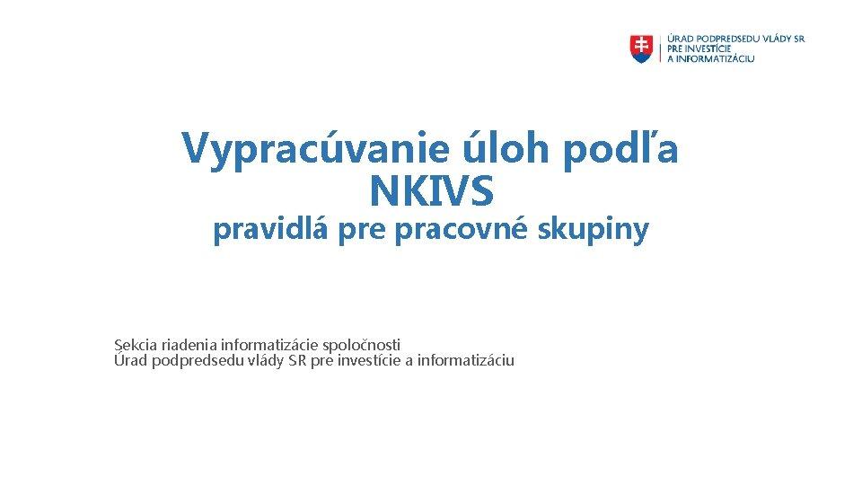 Vypracúvanie úloh podľa NKIVS pravidlá pre pracovné skupiny Sekcia riadenia informatizácie spoločnosti Úrad podpredsedu