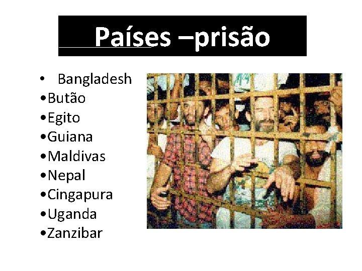 Países –prisão • Bangladesh • Butão • Egito • Guiana • Maldivas • Nepal