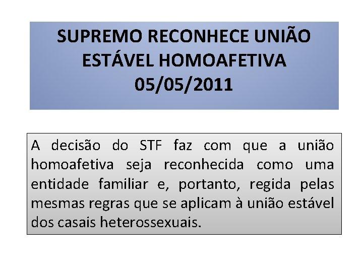 SUPREMO RECONHECE UNIÃO ESTÁVEL HOMOAFETIVA 05/05/2011 A decisão do STF faz com que a