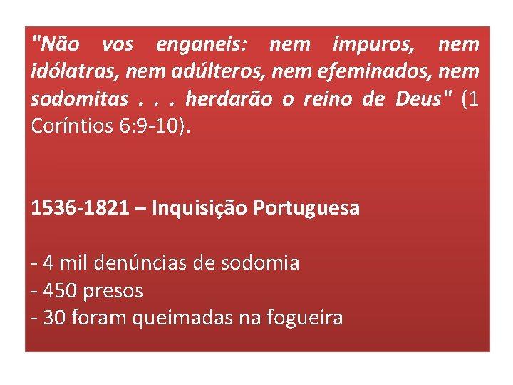 """""""Não vos enganeis: nem impuros, nem idólatras, nem adúlteros, nem efeminados, nem sodomitas. ."""