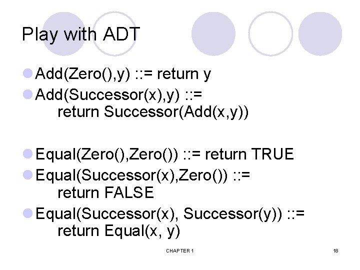 Play with ADT l Add(Zero(), y) : : = return y l Add(Successor(x), y)