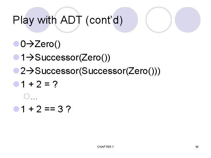 Play with ADT (cont'd) l 0 Zero() l 1 Successor(Zero()) l 2 Successor(Zero())) l