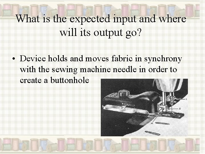 What is the expected input and where will its output go? • Device holds