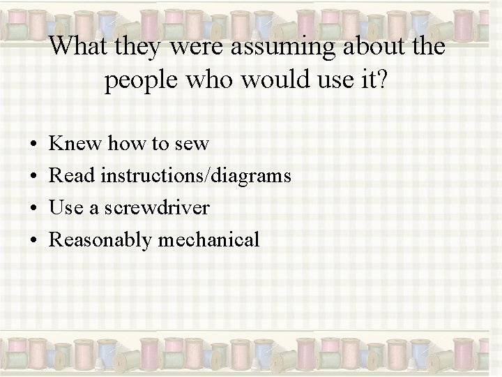 What they were assuming about the people who would use it? • • Knew