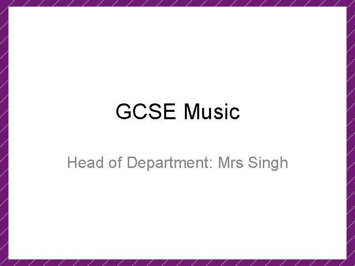 GCSE Music Head of Department: Mrs Singh