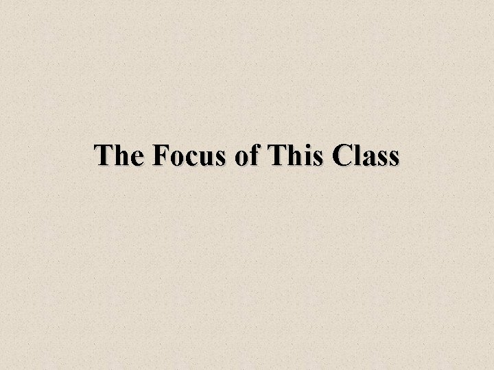 The Focus of This Class