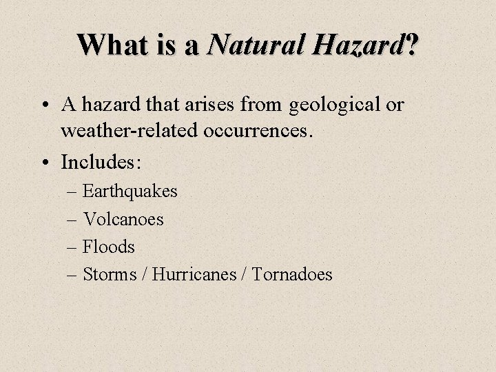 What is a Natural Hazard? • A hazard that arises from geological or weather-related