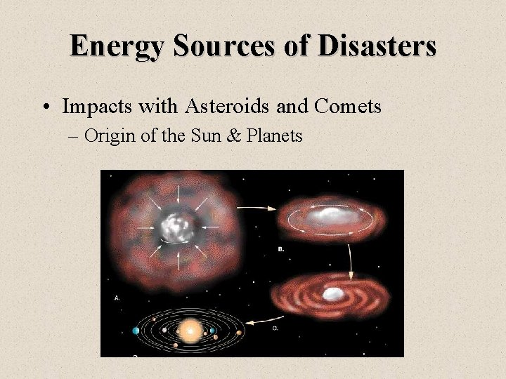 Energy Sources of Disasters • Impacts with Asteroids and Comets – Origin of the
