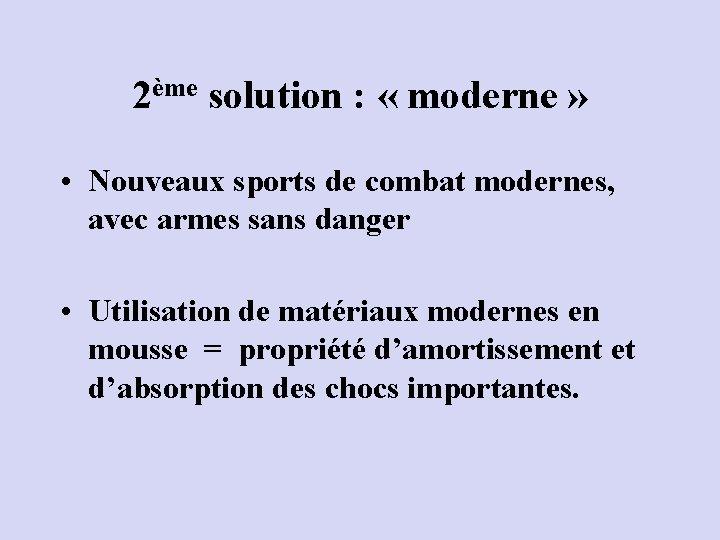 2ème solution : « moderne » • Nouveaux sports de combat modernes, avec armes