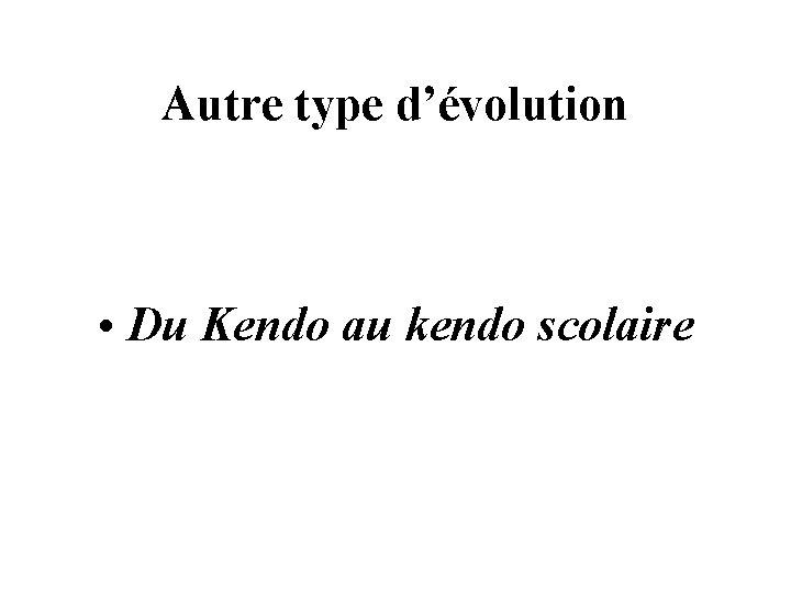 Autre type d'évolution • Du Kendo au kendo scolaire