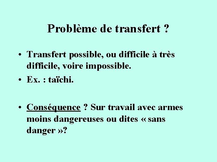 Problème de transfert ? • Transfert possible, ou difficile à très difficile, voire impossible.