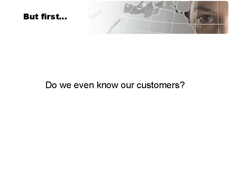 But first… Do we even know our customers?