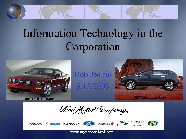 Information Technology in the Corporation Rob Jenkin 9. 13. 2005 2007 Lincoln Aviator 2005