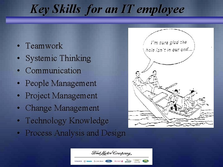 Key Skills for an IT employee • • Teamwork Systemic Thinking Communication People Management