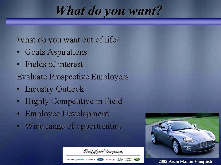 What do you want? What do you want out of life? • Goals Aspirations