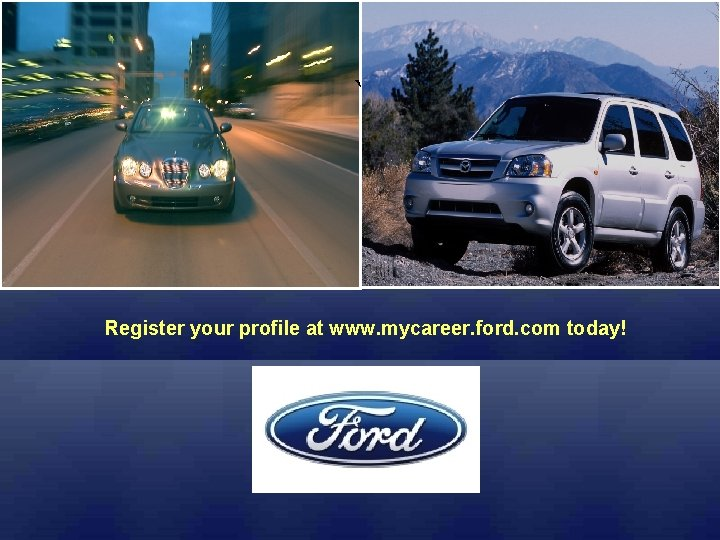 ` Register your profile at www. mycareer. ford. com today!