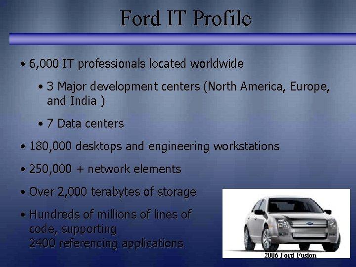 Ford IT Profile • 6, 000 IT professionals located worldwide • 3 Major development