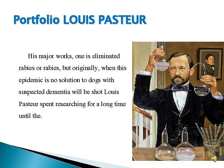Portfolio LOUIS PASTEUR His major works, one is eliminated rabies or rabies, but originally,