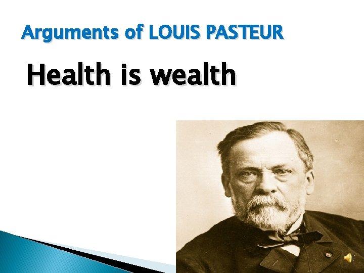 Arguments of LOUIS PASTEUR Health is wealth