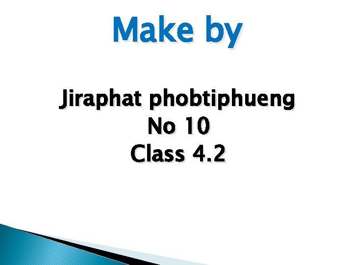 Make by Jiraphat phobtiphueng No 10 Class 4. 2