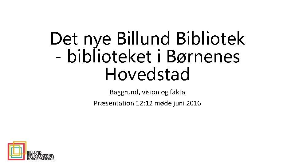 Det nye Billund Bibliotek - biblioteket i Børnenes Hovedstad Baggrund, vision og fakta Præsentation