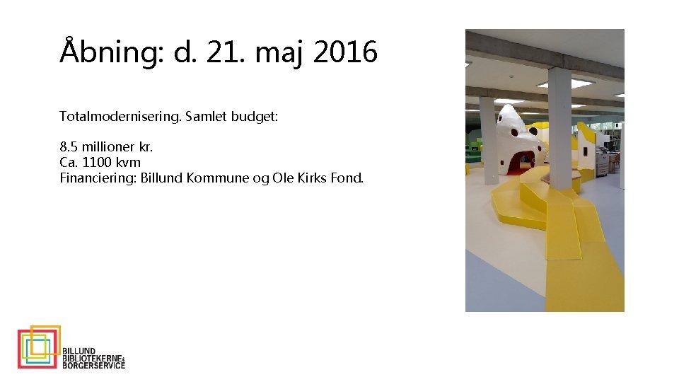 Åbning: d. 21. maj 2016 Totalmodernisering. Samlet budget: 8. 5 millioner kr. Ca. 1100