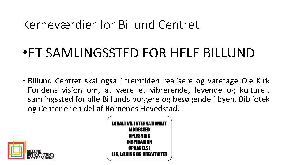 Kerneværdier for Billund Centret • ET SAMLINGSSTED FOR HELE BILLUND • Billund Centret skal