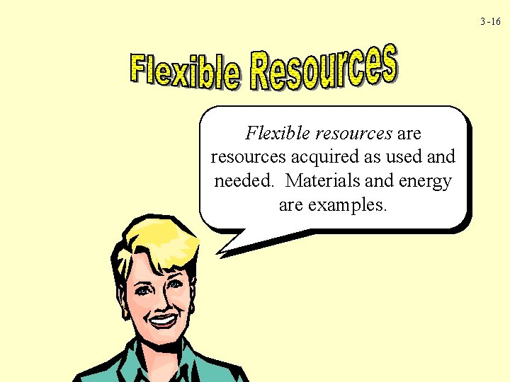 3 -16 Flexible resources are resources acquired as used and needed. Materials and energy