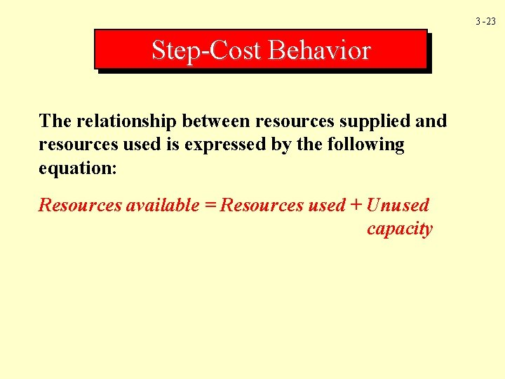 3 -23 Step-Cost Behavior The relationship between resources supplied and resources used is expressed