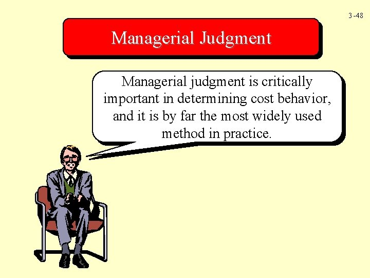 3 -48 Managerial Judgment Managerial judgment is critically important in determining cost behavior, and