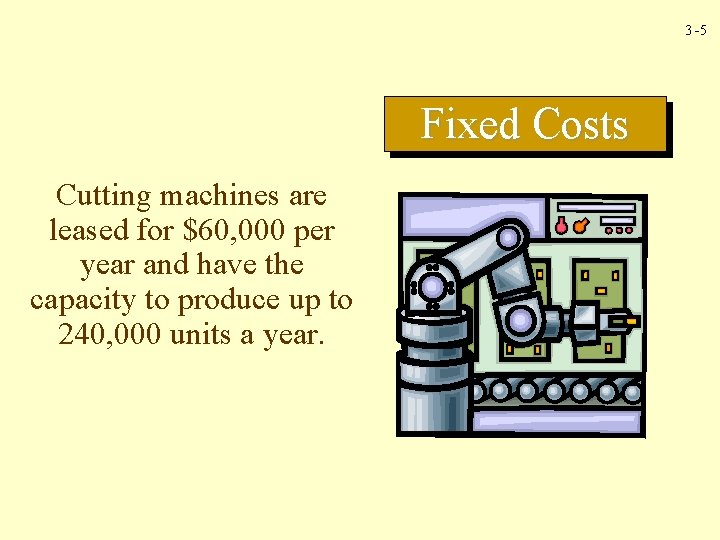3 -5 Fixed Costs Cutting machines are leased for $60, 000 per year and